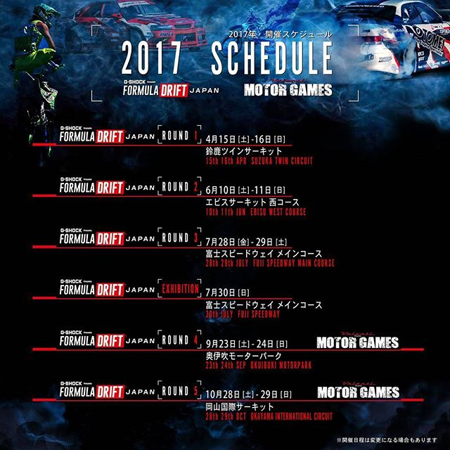 FORMULA DRIFT JAPAN 2017 SCHEDULE - ROUND 1 -  鈴鹿ツインサーキット 4月15日 [土] - 16日 [日] SUZUKA Twin Circuit / 15th 16th Apr - ROUND 2 -  エビスサーキット西コース 6月10日 [土] - 11日 [日] Ebisu Circuit West course / 10th 11th JUN - ROUND 3 - 富士スピードウェイ メインコース 7月28日 [金] - 29日 [土] FUJI Speedway main course / 28th 29th JULY - EXHIBITION -  富士スピードウェイ メインコース 7月30日 [日] FUJI Speedway / 30th. JULY - ROUND 4 -  奥伊吹モーターパーク 9月23日 [土] - 24日 [日] Okuibuki Motor Park / 23th 24th SEP - ROUND 5 -  岡山国際サーキット 10月28日 [土] - 29日 [日] OKAYAMA INTERNATIONAL CIRCUIT / 28th 29th OCT ※開催日程は変更になる場合もあります。