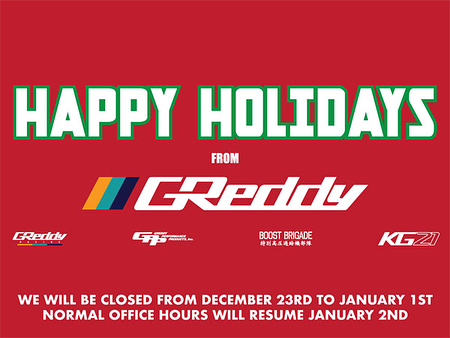 The GReddy-GPP offices will be closed from Dec. 26th through Jan. 1st for winter break.  Although our online store #shopgreddy.com will be taking orders throughout the break, orders made after Thursday, Dec. 21st at 10:00am PST, may not ship until Jan. 2nd...