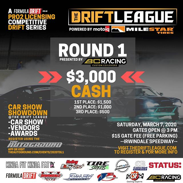 TOMORROW!!!  ⁣ •• The Drift League is a @formulad PRO2 licensing series presented by @milestar.tires & @motoiq ⁣⁣⁣⁣⁣ ⁣⁣⁣⁣⁣ Round of 1 of The Drift League is presented by @bcracingna.⁣⁣⁣⁣⁣ •Date/Time: Saturday, March 7 (Gates open at 3 PM)⁣⁣⁣⁣⁣ •Location: @irwindalespeedway ⁣⁣⁣⁣⁣ •Price: $15/person at the gate (free parking) ⁣⁣ ⁣⁣⁣ ⁣⁣⁣ $3,000 CASH going to the podium.⁣⁣⁣⁣⁣ 1st place: $1,500⁣⁣⁣⁣⁣ 2nd place: $1,000⁣⁣⁣⁣⁣ 3rd Place: $500⁣⁣⁣⁣⁣ ⁣⁣⁣⁣⁣ REGISTER AT THEDRIFTLEAGUE.COM ⁣⁣⁣ CAR SHOW SHOWDOWN⁣⁣⁣⁣⁣ -Car show⁣⁣⁣⁣⁣ -Vendors⁣⁣⁣⁣⁣ -Awards⁣⁣⁣⁣⁣ Visit theautoground.com/events to register.⁣ ⁣⁣⁣